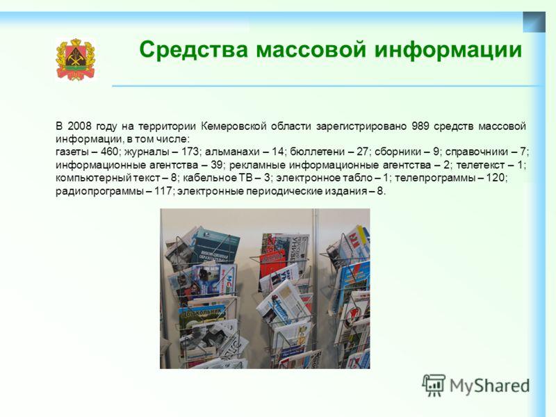 Средства массовой информации В 2008 году на территории Кемеровской области зарегистрировано 989 средств массовой информации, в том числе: газеты – 460; журналы – 173; альманахи – 14; бюллетени – 27; сборники – 9; справочники – 7; информационные агент