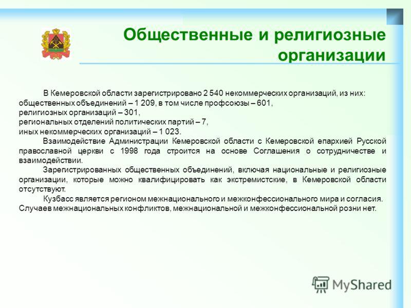 Общественные и религиозные организации В Кемеровской области зарегистрировано 2 540 некоммерческих организаций, из них: общественных объединений – 1 209, в том числе профсоюзы – 601, религиозных организаций – 301, региональных отделений политических