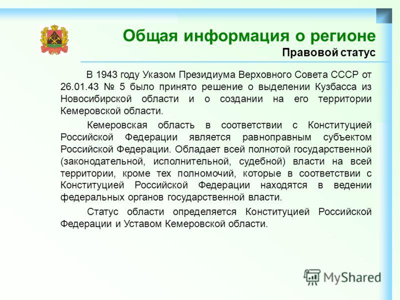 Общая информация о регионе Правовой статус В 1943 году Указом Президиума Верховного Совета СССР от 26.01.43 5 было принято решение о выделении Кузбасса из Новосибирской области и о создании на его территории Кемеровской области. Кемеровская область в