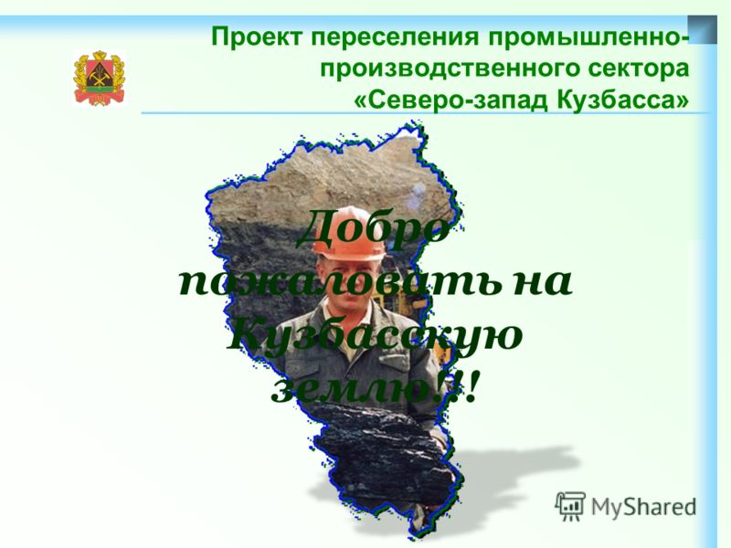 Проект переселения промышленно- производственного сектора «Северо-запад Кузбасса» Добро пожаловать на Кузбасскую землю!!!
