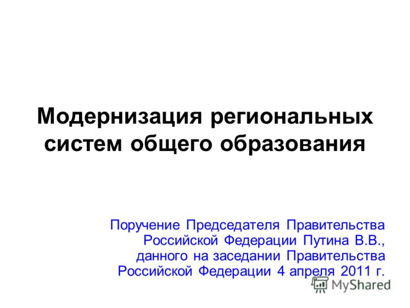 Модернизация региональных систем общего образования Поручение Председателя Правительства Российской Федерации Путина В.В., данного на заседании Правительства Российской Федерации 4 апреля 2011 г.