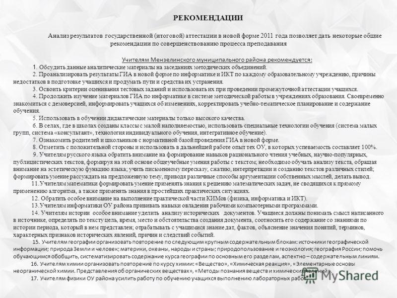 РЕКОМЕНДАЦИИ Анализ результатов государственной (итоговой) аттестации в новой форме 2011 года позволяет дать некоторые общие рекомендации по совершенствованию процесса преподавания Учителям Мензелинского муниципального района рекомендуется: 1. Обсуди