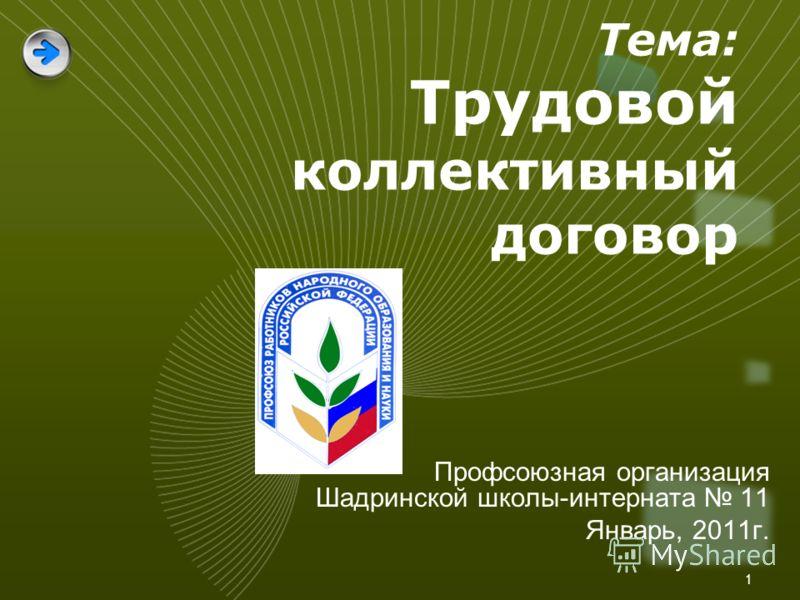 1 Тема: Трудовой коллективный договор Профсоюзная организация Шадринской школы-интерната 11 Январь, 2011г.