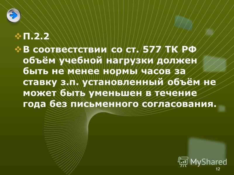 12 П.2.2 В соотвестствии со ст. 577 ТК РФ объём учебной нагрузки должен быть не менее нормы часов за ставку з.п. установленный объём не может быть уменьшен в течение года без письменного согласования.