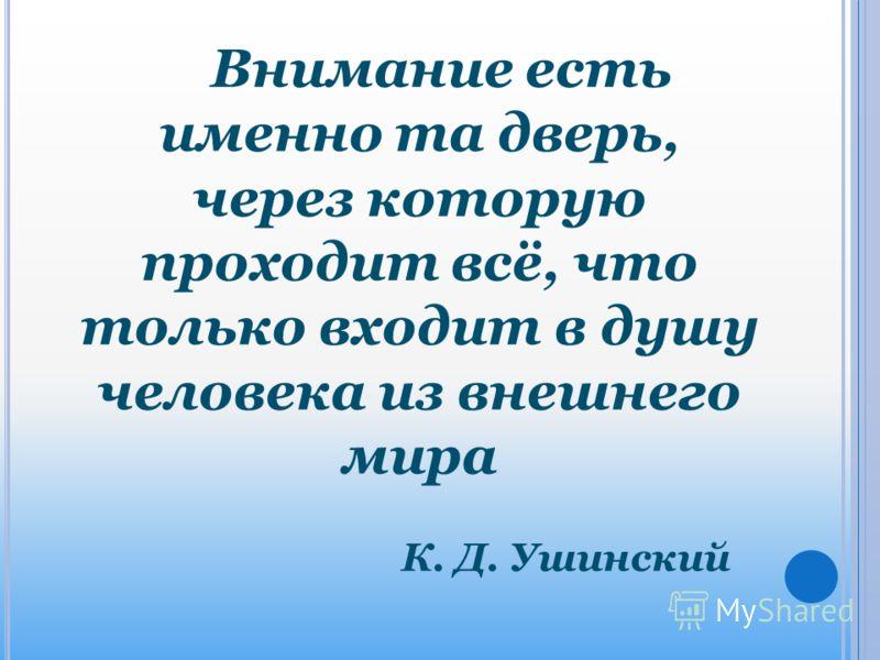 Внимание есть именно та дверь, через которую проходит всё, что только входит в душу человека из внешнего мира К. Д. Ушинский