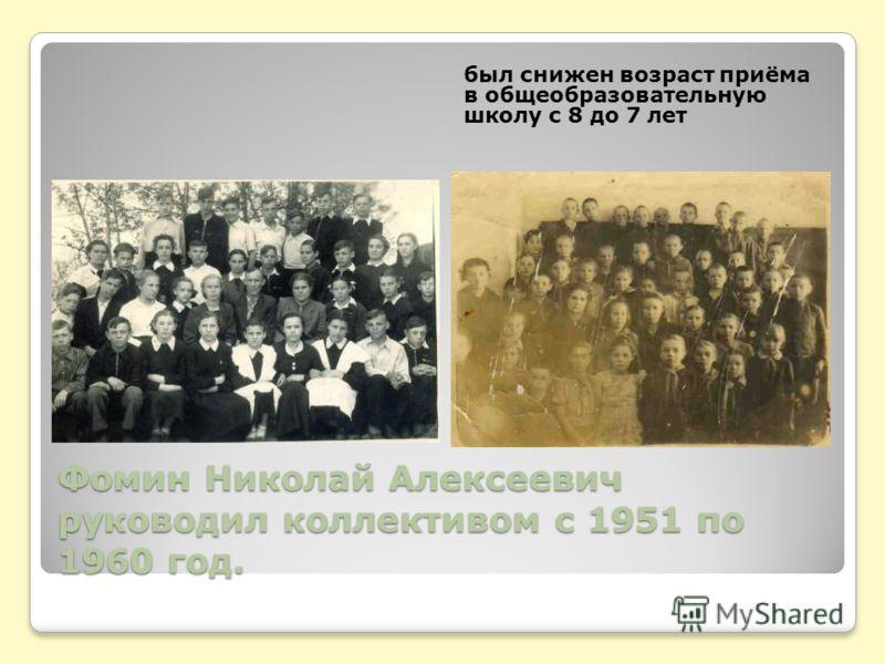 Фомин Николай Алексеевич руководил коллективом с 1951 по 1960 год. был снижен возраст приёма в общеобразовательную школу с 8 до 7 лет