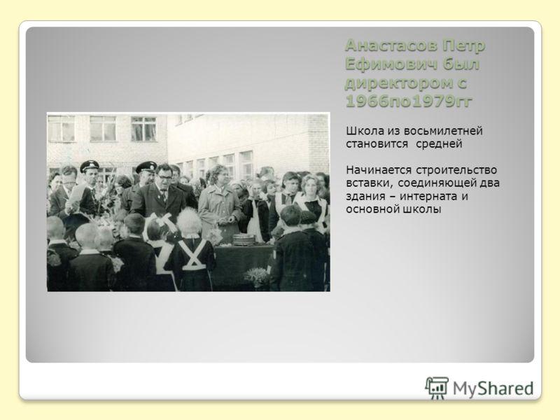 Анастасов Петр Ефимович был директором с 1966по1979гг Школа из восьмилетней становится средней Начинается строительство вставки, соединяющей два здания – интерната и основной школы