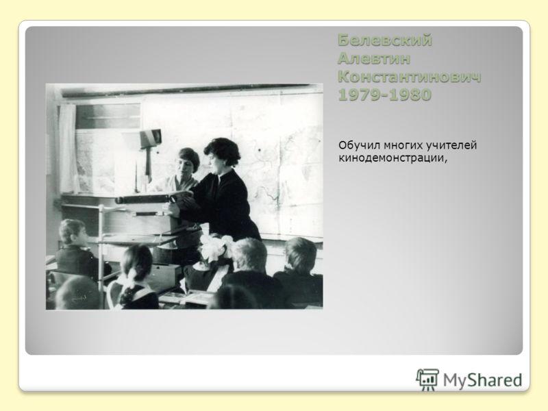 Белевский Алевтин Константинович 1979-1980 Обучил многих учителей кинодемонстрации,