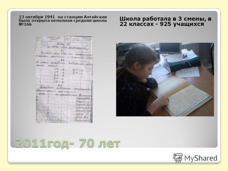 2011год- 70 лет 13 октября 1941 на станции Алтайская была открыта неполная средняя школа 166 Школа работала в 3 смены, в 22 классах - 925 учащихся