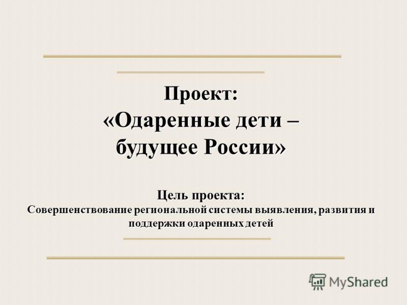 Проект: «Одаренные дети – будущее России» Цель проекта: Совершенствование региональной системы выявления, развития и поддержки одаренных детей