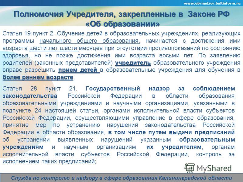 Company Logo www.obrnadzor.baltinform.ru Служба по контролю и надзору в сфере образования Калининградской области Полномочия Учредителя, закрепленные в Законе РФ «Об образовании» «Об образовании» учредитель прием детей более раннем возрасте Статья 19
