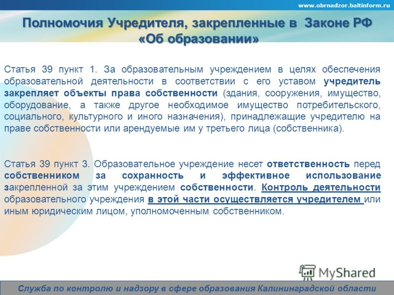 Company Logo www.obrnadzor.baltinform.ru Служба по контролю и надзору в сфере образования Калининградской области Полномочия Учредителя, закрепленные в Законе РФ «Об образовании» «Об образовании» Статья 39 пункт 1. За образовательным учреждением в це
