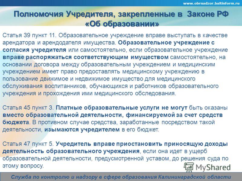 Company Logo www.obrnadzor.baltinform.ru Служба по контролю и надзору в сфере образования Калининградской области Полномочия Учредителя, закрепленные в Законе РФ «Об образовании» «Об образовании» Статья 39 пункт 11. Образовательное учреждение вправе