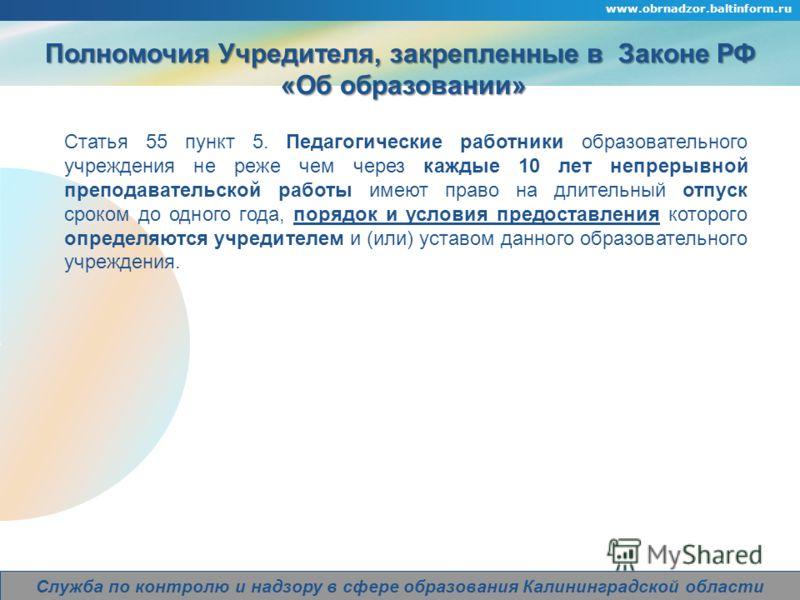 Company Logo www.obrnadzor.baltinform.ru Служба по контролю и надзору в сфере образования Калининградской области Полномочия Учредителя, закрепленные в Законе РФ «Об образовании» «Об образовании» Статья 55 пункт 5. Педагогические работники образовате