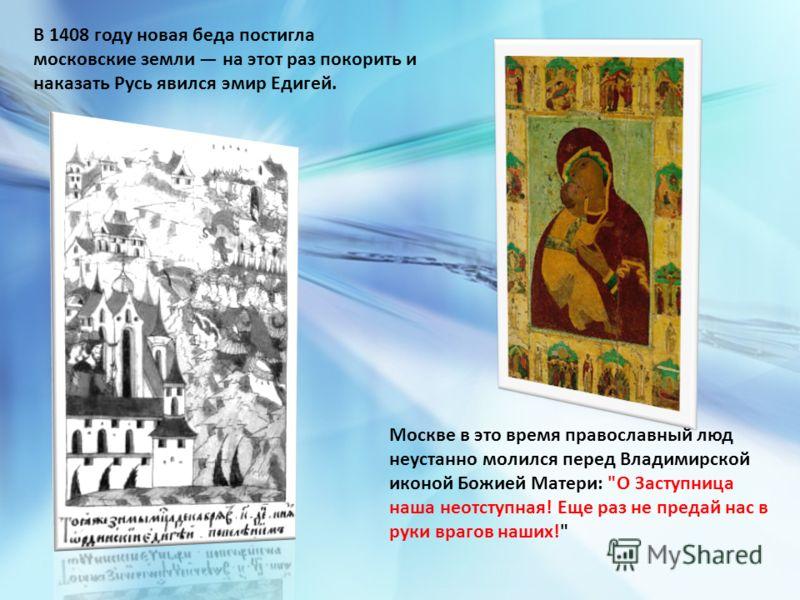 В 1408 году новая беда постигла московские земли на этот раз покорить и наказать Русь явился эмир Едигей. Москве в это время православный люд неустанно молился перед Владимирской иконой Божией Матери: