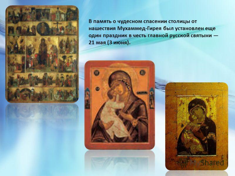 В память о чудесном спасении столицы от нашествия Мухаммед-Гирея был установлен еще один праздник в честь главной русской святыни 21 мая (3 июня).