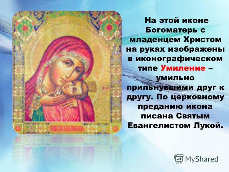 На этой иконе Богоматерь с младенцем Христом на руках изображены в иконографическом типе Умиление – умильно прильнувшими друг к другу. По церковному преданию икона писана Святым Евангелистом Лукой.