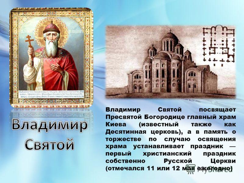Владимир Святой посвящает Пресвятой Богородице главный храм Киева (известный также как Десятинная церковь), а в память о торжестве по случаю освящения храма устанавливает праздник первый христианский праздник собственно Русской Церкви (отмечался 11 и