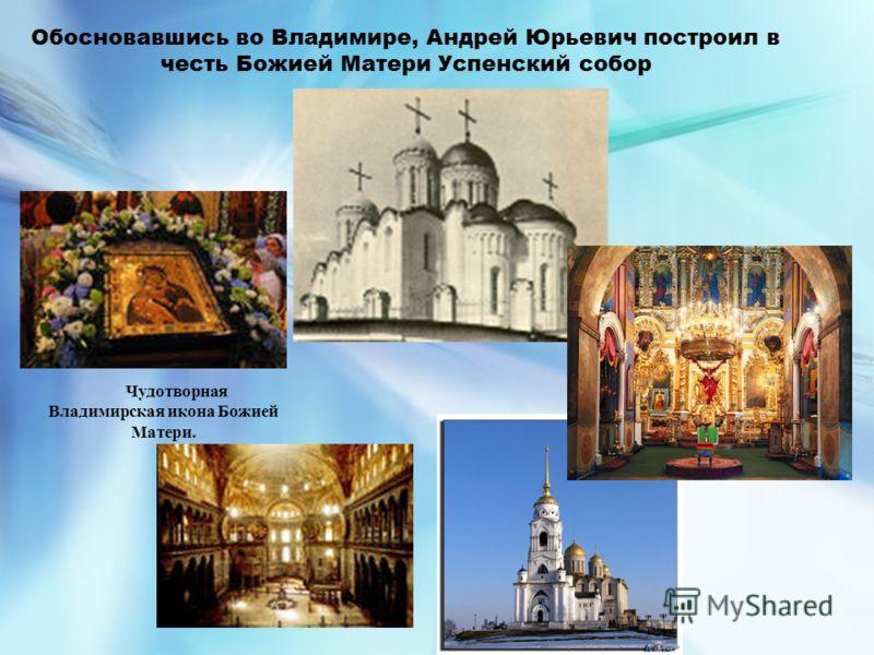 Обосновавшись во Владимире, Андрей Юрьевич построил в честь Божией Матери Успенский собор Чудотворная Владимирская икона Божией Матери.