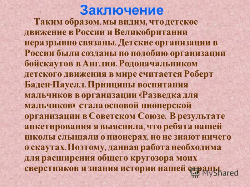 Заключение Таким образом, мы видим, что детское движение в России и Великобритании неразрывно связаны. Детские организации в России были созданы по подобию организации бойскаутов в Англии. Родоначальником детского движения в мире считается Роберт Бад