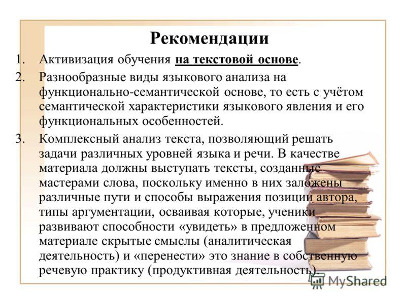 Рекомендации 1.Активизация обучения на текстовой основе. 2.Разнообразные виды языкового анализа на функционально-семантической основе, то есть с учётом семантической характеристики языкового явления и его функциональных особенностей. 3.Комплексный ан