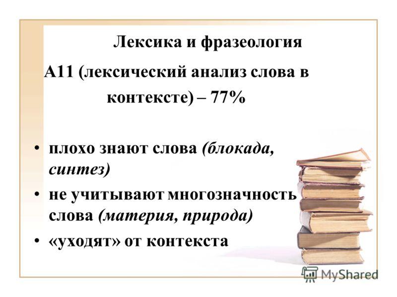 Лексика и фразеология А11 (лексический анализ слова в контексте) – 77% плохо знают слова (блокада, синтез) не учитывают многозначность слова (материя, природа) «уходят» от контекста