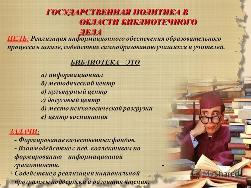 ГОСУДАРСТВЕННАЯ ПОЛИТИКА В ОБЛАСТИ БИБЛИОТЕЧНОГО ДЕЛА ГОСУДАРСТВЕННАЯ ПОЛИТИКА В ОБЛАСТИ БИБЛИОТЕЧНОГО ДЕЛА ЦЕЛЬ: Реализация информационного обеспечения образовательного процесса в школе, содействие самообразованию учащихся и учителей. БИБЛИОТЕКА – Э