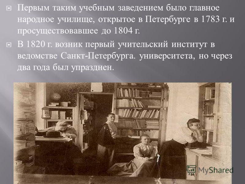Первым таким учебным заведением было главное народное училище, открытое в Петербурге в 1783 г. и просуществовавшее до 1804 г. В 1820 г. возник первый учительский институт в ведомстве Санкт - Петербурга. университета, но через два года был упразднен.