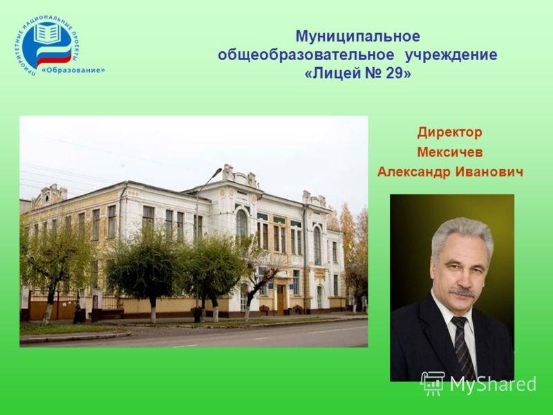 Муниципальное общеобразовательное учреждение «Лицей 29» Директор Мексичев Александр Иванович