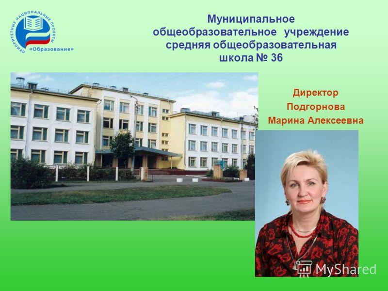 Муниципальное общеобразовательное учреждение средняя общеобразовательная школа 36 Директор Подгорнова Марина Алексеевна