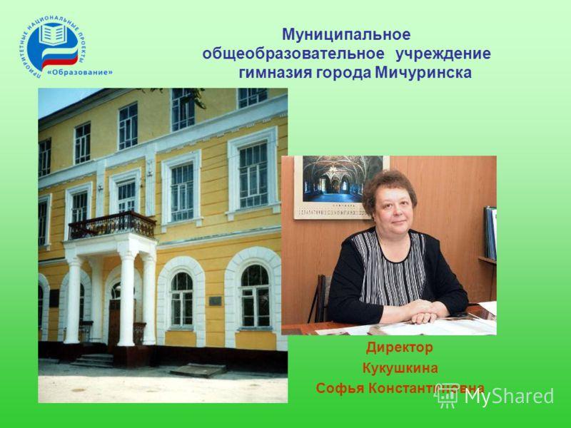 Муниципальное общеобразовательное учреждение гимназия города Мичуринска Директор Кукушкина Софья Константиновна