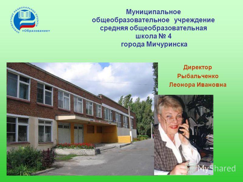 Директор Рыбальченко Леонора Ивановна Муниципальное общеобразовательное учреждение средняя общеобразовательная школа 4 города Мичуринска