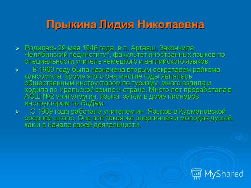 Прыкина Лидия Николаевна Родилась 29 мая 1946 года, в п. Аргаяш. Закончила Челябинский пединститут, факультет иностранных языков по специальности учитель немецкого и английского языков. Родилась 29 мая 1946 года, в п. Аргаяш. Закончила Челябинский пе