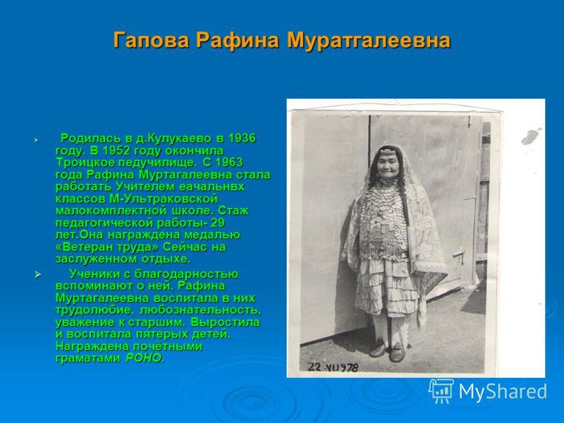 Гапова Рафина Муратгалеевна Родилась в д.Кулукаево в 1936 году. В 1952 году окончила Троицкое педучилище. С 1963 года Рафина Муртагалеевна стала работать Учителем еачальнвх классов М-Ультраковской малокомплектной школе. Стаж педагогической работы- 29