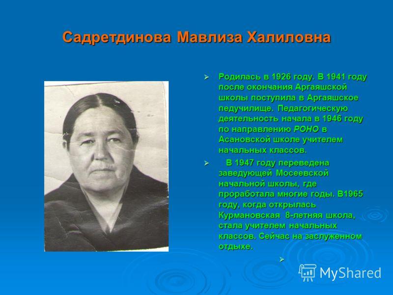 Садретдинова Мавлиза Халиловна Родилась в 1926 году. В 1941 году после окончания Аргаяшской школы поступила в Аргаяшское педучилище. Педагогическую деятельность начала в 1946 году по направлению РОНО в Асановской школе учителем начальных классов. Род