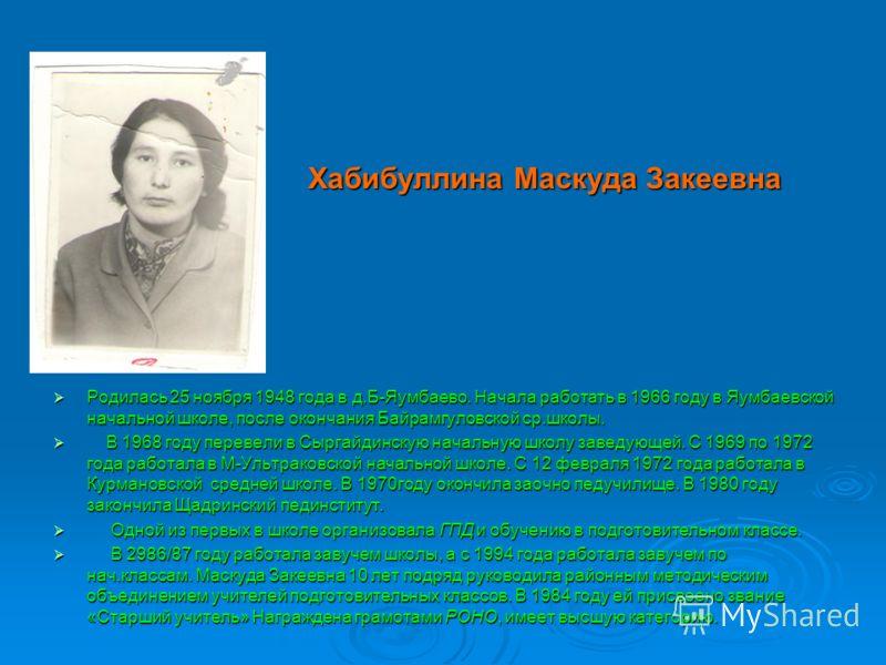 Хабибуллина Маскуда Закеевна Хабибуллина Маскуда Закеевна Родилась 25 ноября 1948 года в д.Б-Яумбаево. Начала работать в 1966 году в Яумбаевской начальной школе, после окончания Байрамгуловской ср.школы. Родилась 25 ноября 1948 года в д.Б-Яумбаево. Н