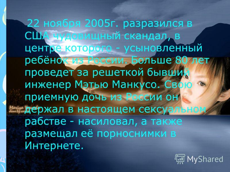 22 ноября 2005г. разразился в США чудовищный скандал, в центре которого - усыновленный ребёнок из России. Больше 80 лет проведет за решеткой бывший инженер Мэтью Манкусо. Свою приемную дочь из России он держал в настоящем сексуальном рабстве - насило