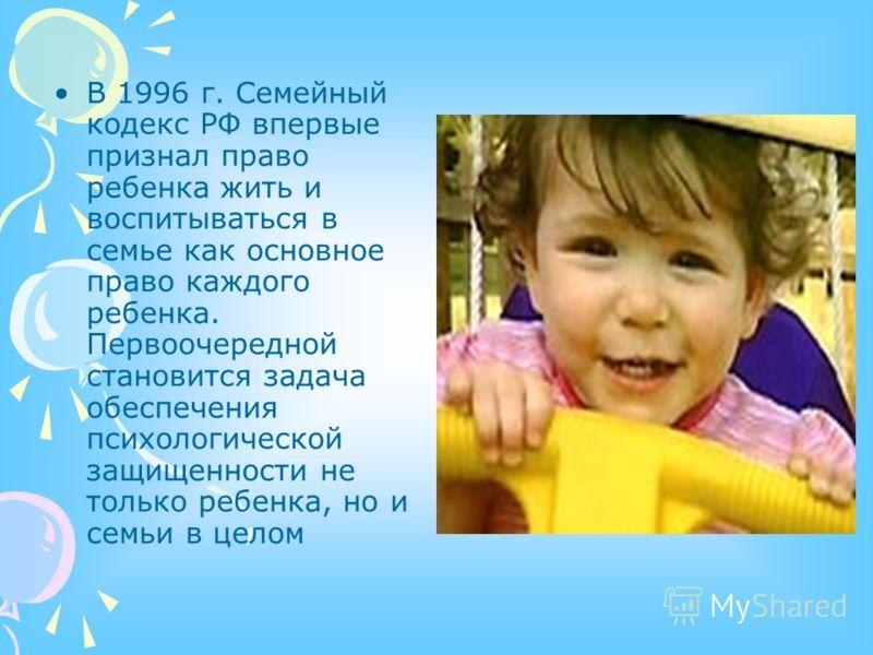 В 1996 г. Семейный кодекс РФ впервые признал право ребенка жить и воспитываться в семье как основное право каждого ребенка. Первоочередной становится задача обеспечения психологической защищенности не только ребенка, но и семьи в целом