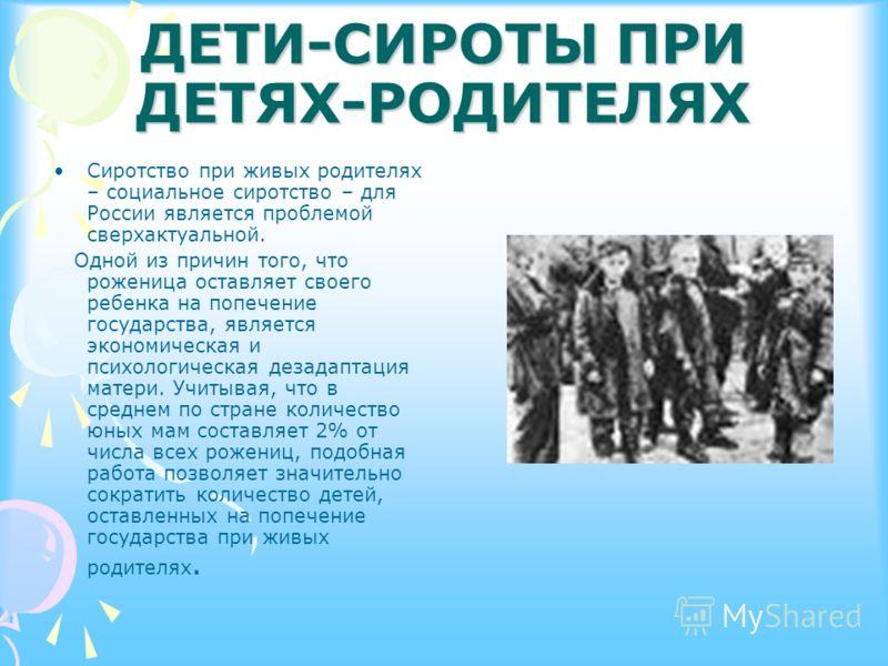 ДЕТИ-СИРОТЫ ПРИ ДЕТЯХ-РОДИТЕЛЯХ Сиротство при живых родителях – социальное сиротство – для России является проблемой сверхактуальной. Одной из причин того, что роженица оставляет своего ребенка на попечение государства, является экономическая и психо