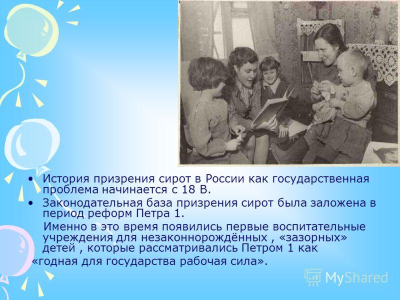 История призрения сирот в России как государственная проблема начинается с 18 В. Законодательная база призрения сирот была заложена в период реформ Петра 1. Именно в это время появились первые воспитательные учреждения для незаконнорождённых, «зазорн