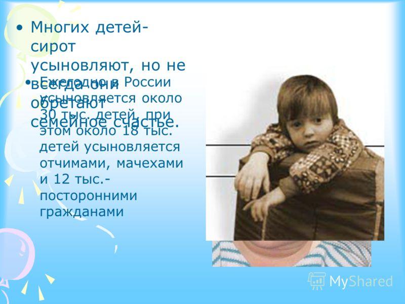 Ежегодно в России усыновляется около 30 тыс. детей, при этом около 18 тыс. детей усыновляется отчимами, мачехами и 12 тыс.- посторонними гражданами Многих детей- сирот усыновляют, но не всегда они обретают семейное счастье.
