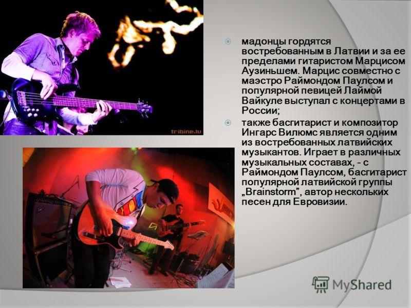 мадонцы гордятся востребованным в Латвии и за ее пределами гитаристом Марцисом Аузиньшем. Марцис совместно с маэстро Раймондом Паулсом и популярной певицей Лаймой Вайкуле выступал с концертами в России; также басгитарист и композитор Ингарс Вилюмс яв