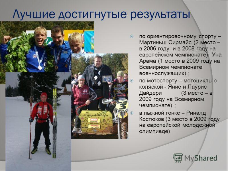 Лучшие достигнутые результаты по ориентировочному спорту – Мартиньш Сирмайс (2.место – в 2006 году и в 2008 году на европейском чемпионате); Уна Арама (1 место в 2009 году на Всемирном чемпионате военнослужащих) ; по мотоспорту – мотоциклы с коляской