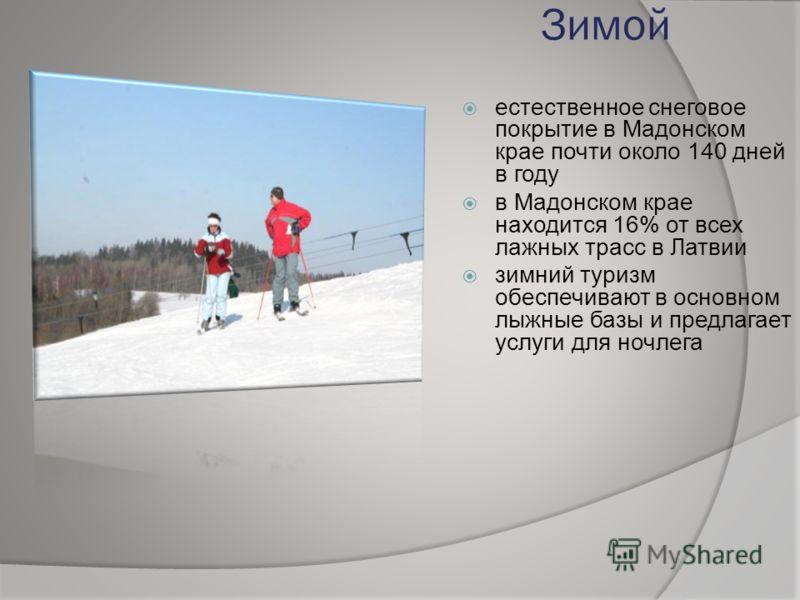 Зимой естественное снеговое покрытие в Мадонском крае почти около 140 дней в году в Мадонском крае находится 16% от всех лажных трасс в Латвии зимний туризм обеспечивают в основном лыжные базы и предлагает услуги для ночлега