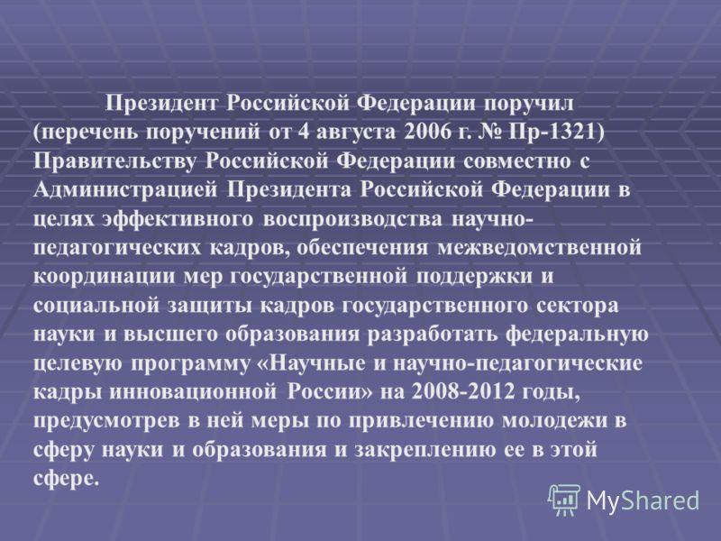 Президент Российской Федерации поручил (перечень поручений от 4 августа 2006 г. Пр-1321) Правительству Российской Федерации совместно с Администрацией Президента Российской Федерации в целях эффективного воспроизводства научно- педагогических кадров,