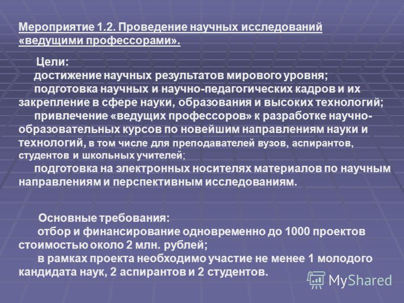 Основные требования: отбор и финансирование одновременно до 1000 проектов стоимостью около 2 млн. рублей; в рамках проекта необходимо участие не менее 1 молодого кандидата наук, 2 аспирантов и 2 студентов. Мероприятие 1.2. Проведение научных исследов