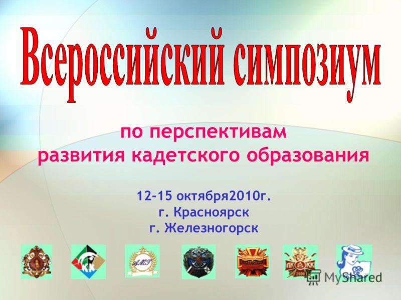 по перспективам развития кадетского образования 12-15 октября2010г. г. Красноярск г. Железногорск