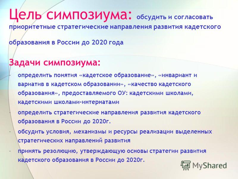 Цель симпозиума: обсудить и согласовать приоритетные стратегические направления развития кадетского образования в России до 2020 года Задачи симпозиума: -определить понятия «кадетское образование», «инвариант и вариатив в кадетском образовании», «кач