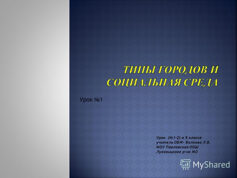 Урок 1 Урок (1-2) в 5 классе учитель ОБЖ- Волкова Л.В. МОУ Павловская ООШ Луховицкого р-на МО