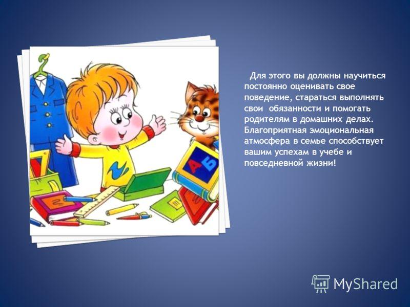Для этого вы должны научиться постоянно оценивать свое поведение, стараться выполнять свои обязанности и помогать родителям в домашних делах. Благоприятная эмоциональная атмосфера в семье способствует вашим успехам в учебе и повседневной жизни!